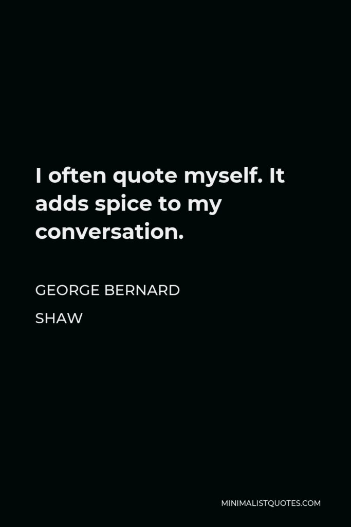 George Bernard Shaw Quote - I often quote myself. It adds spice to my conversation.