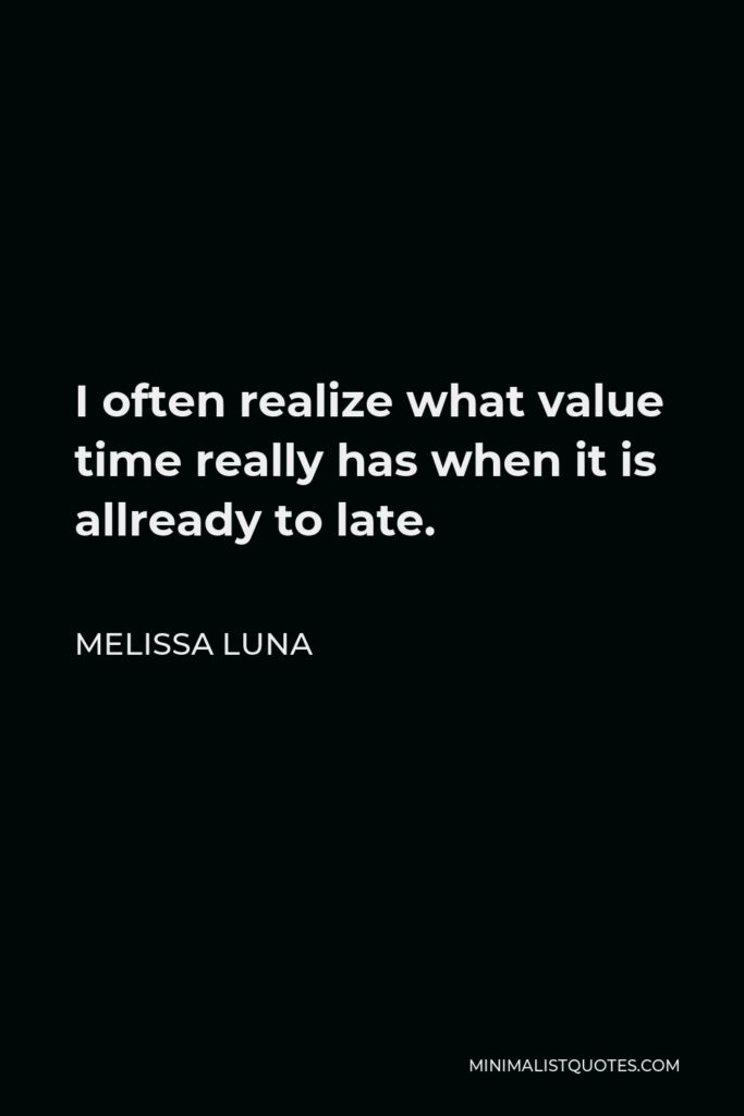 Melissa Luna Quote - I often realize what value time really has when it is allready to late.