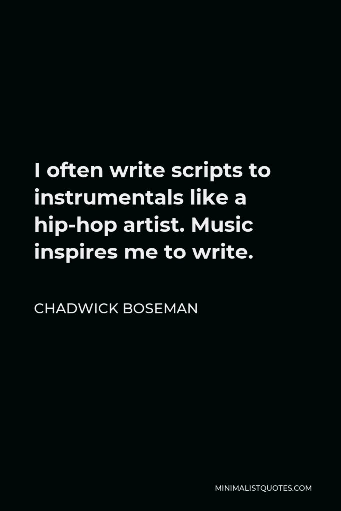 Chadwick Boseman Quote - I often write scripts to instrumentals like a hip-hop artist. Music inspires me to write.