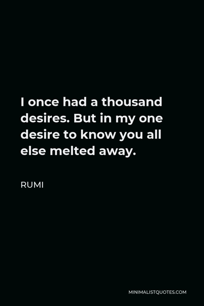 Rumi Quote - I once had a thousand desires. But in my one desire to know you all else melted away.