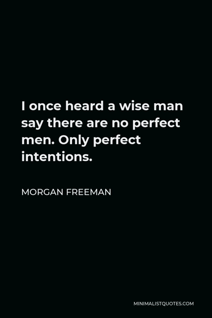 Morgan Freeman Quote - I once heard a wise man say there are no perfect men. Only perfect intentions.
