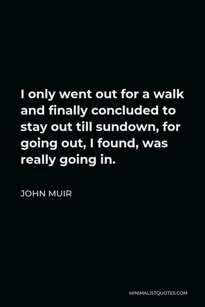 John Muir Quote - I only went out for a walk and finally concluded to stay out till sundown, for going out, I found, was really going in.