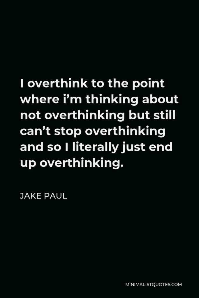 Jake Paul Quote - I overthink to the point where i'm thinking about not overthinking but still can't stop overthinking and so I literally just end up overthinking.