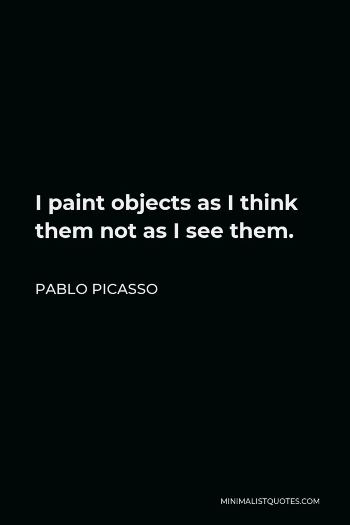Pablo Picasso Quote - I paint objects as I think them not as I see them.
