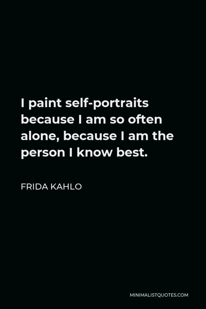 Frida Kahlo Quote - I paint self-portraits because I am so often alone, because I am the person I know best.