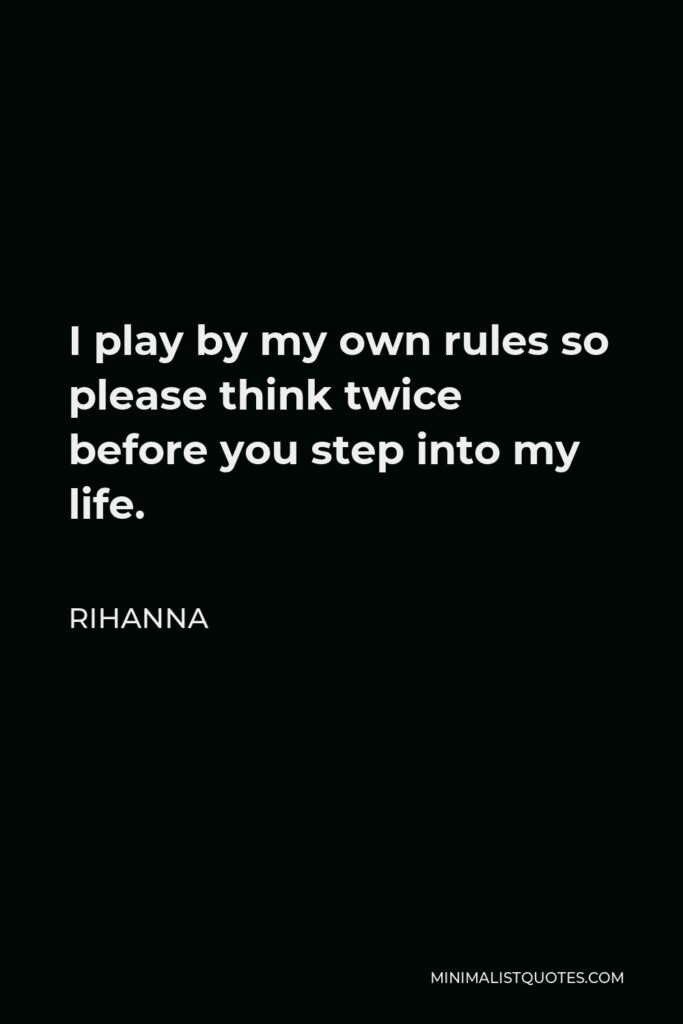 Rihanna Quote - I play by my own rules so please think twice before you step into my life.
