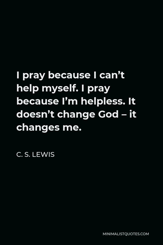 C. S. Lewis Quote - I pray because I can't help myself. I pray because I'm helpless. It doesn't change God – it changes me.