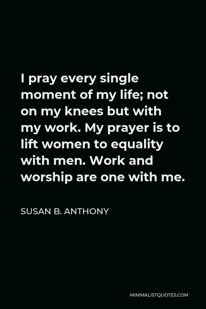 Susan B. Anthony Quote - I pray every single moment of my life; not on my knees but with my work. My prayer is to lift women to equality with men. Work and worship are one with me.