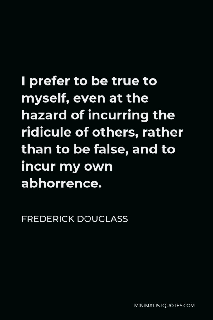 Frederick Douglass Quote - I prefer to be true to myself, even at the hazard of incurring the ridicule of others, rather than to be false, and to incur my own abhorrence.