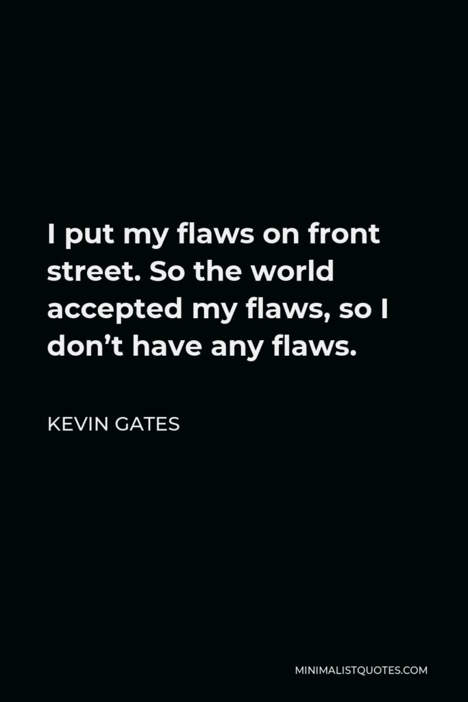 Kevin Gates Quote - I put my flaws on front street. So the world accepted my flaws, so I don't have any flaws.