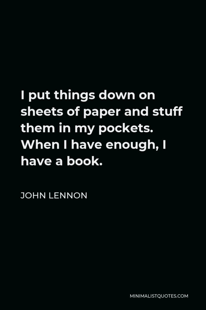 John Lennon Quote - I put things down on sheets of paper and stuff them in my pockets. When I have enough, I have a book.