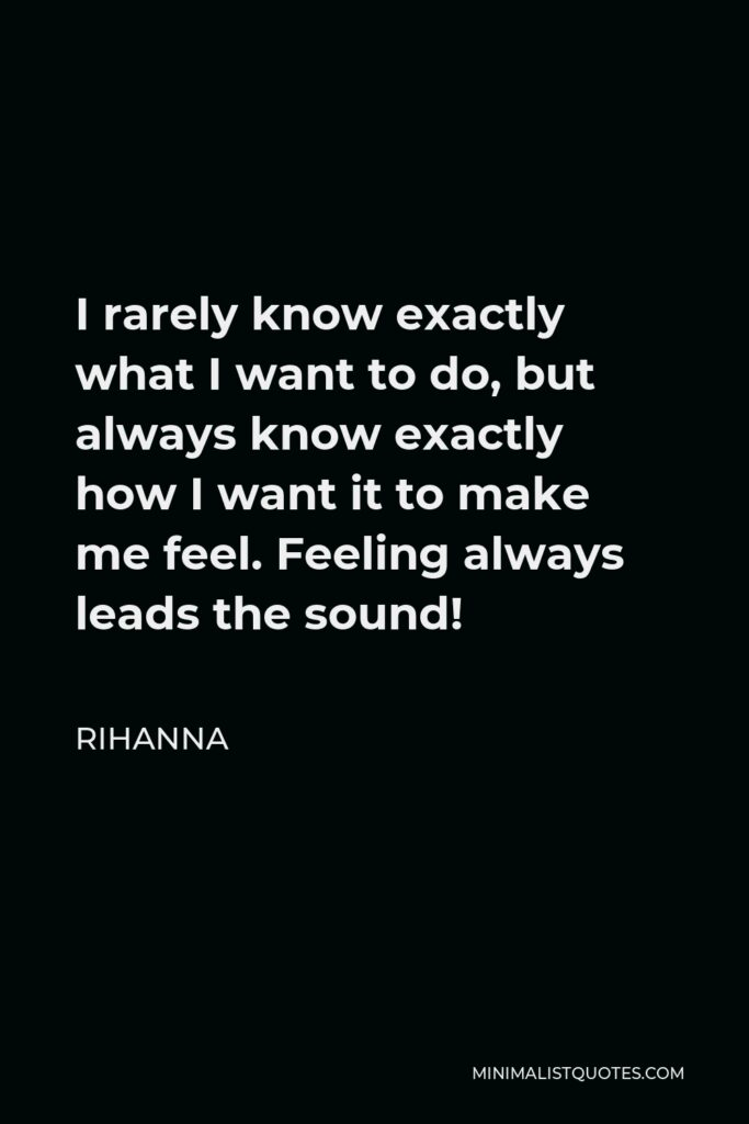 Rihanna Quote - I rarely know exactly what I want to do, but always know exactly how I want it to make me feel. Feeling always leads the sound!