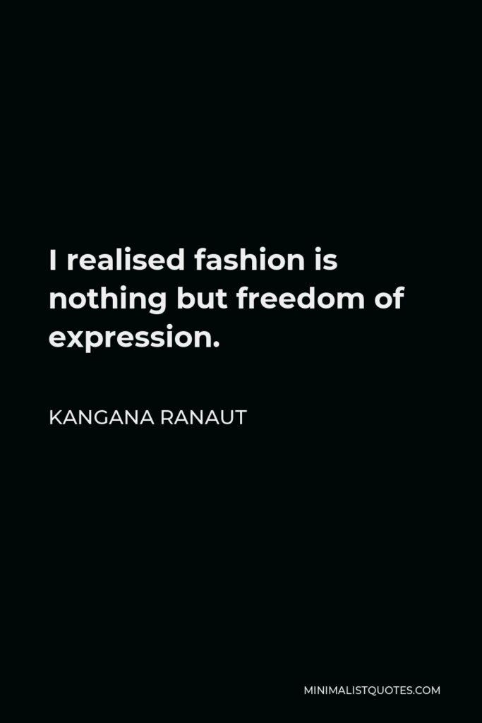 Kangana Ranaut Quote - I realised fashion is nothing but freedom of expression.