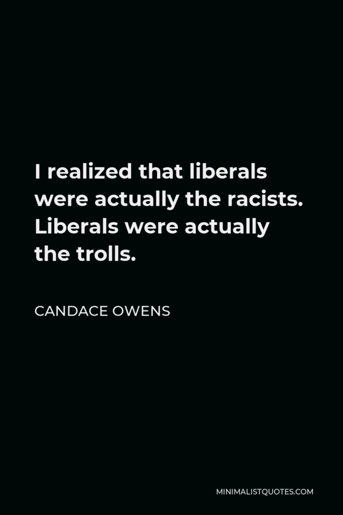 Candace Owens Quote - I realized that liberals were actually the racists. Liberals were actually the trolls.