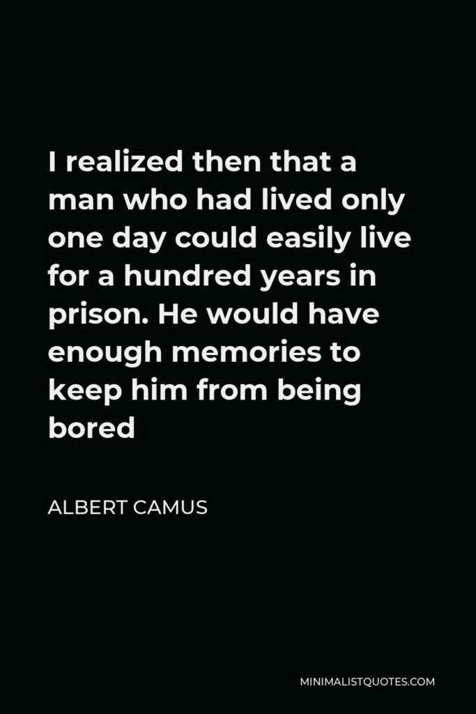 Albert Camus Quote - I realized then that a man who had lived only one day could easily live for a hundred years in prison. He would have enough memories to keep him from being bored