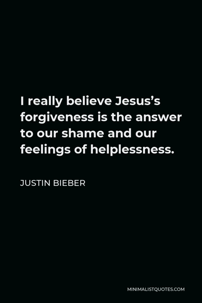 Justin Bieber Quote - I really believe Jesus's forgiveness is the answer to our shame and our feelings of helplessness.