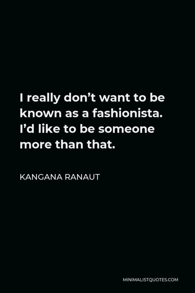 Kangana Ranaut Quote - I really don't want to be known as a fashionista. I'd like to be someone more than that.