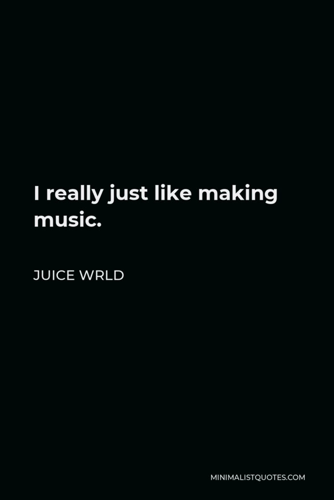 Juice Wrld Quote - I really just like making music.