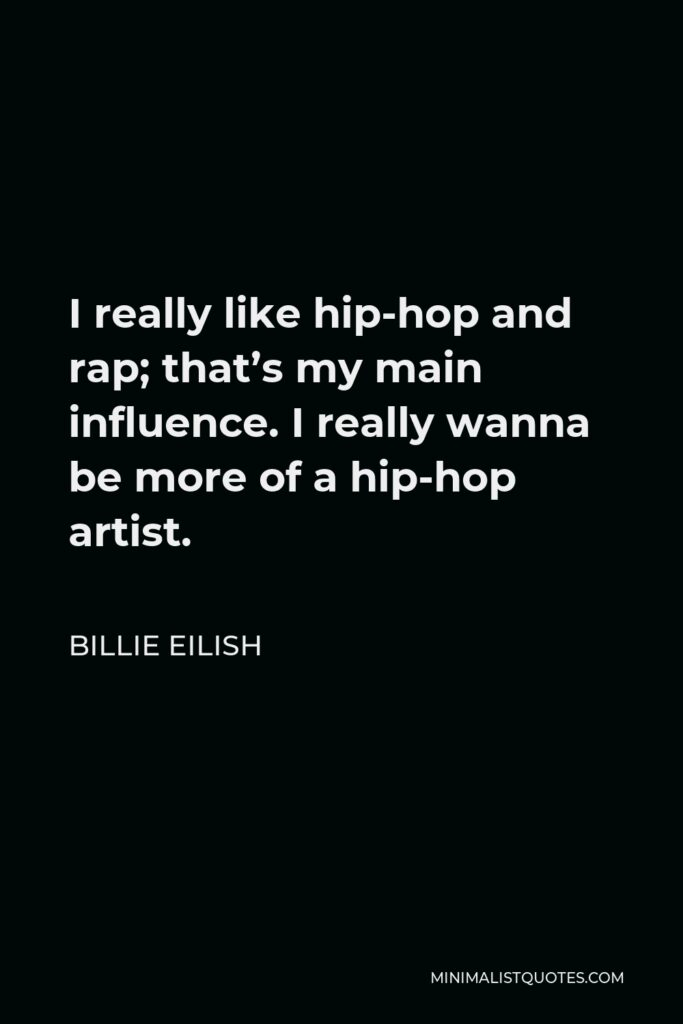 Billie Eilish Quote - I really like hip-hop and rap; that's my main influence. I really wanna be more of a hip-hop artist.