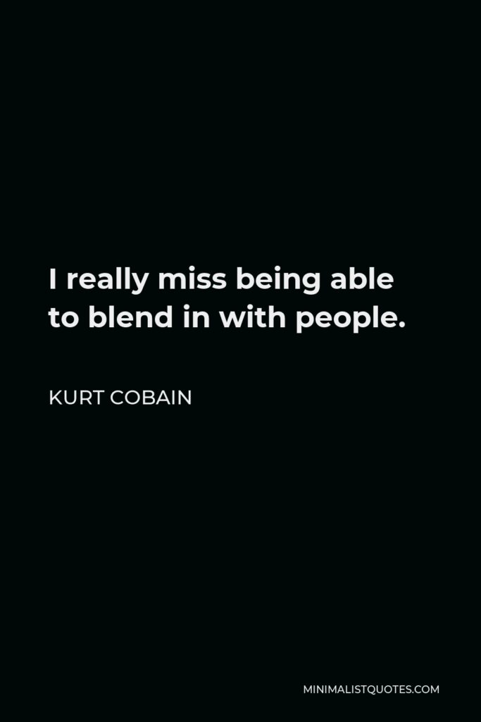 Kurt Cobain Quote - I really miss being able to blend in with people.