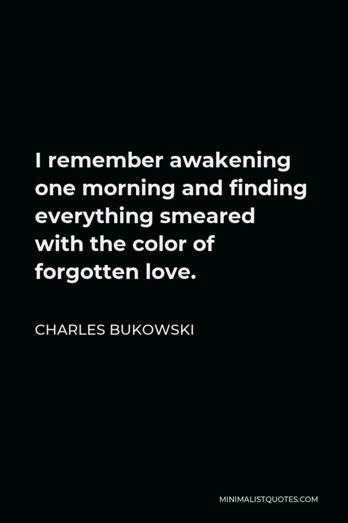 Charles Bukowski Quote - I remember awakening one morning and finding everything smeared with the color of forgotten love.