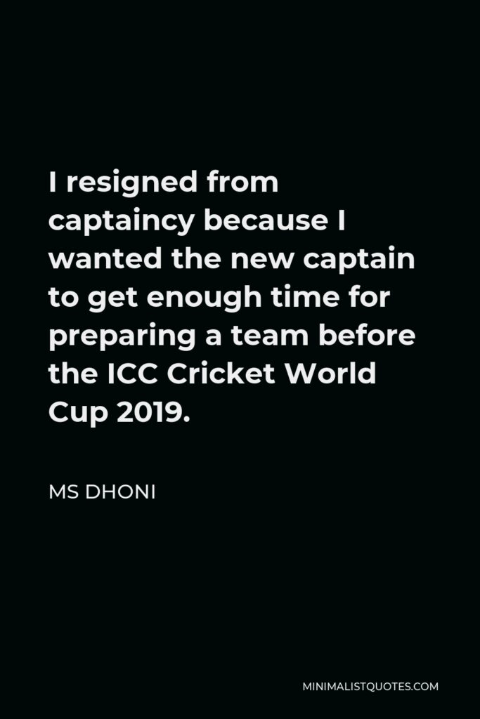 MS Dhoni Quote - I resigned from captaincy because I wanted the new captain to get enough time for preparing a team before the ICC Cricket World Cup 2019.