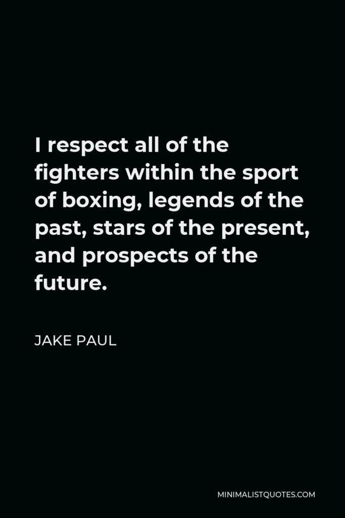 Jake Paul Quote - I respect all of the fighters within the sport of boxing, legends of the past, stars of the present, and prospects of the future.