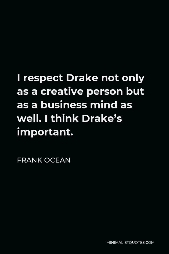 Frank Ocean Quote - I respect Drake not only as a creative person but as a business mind as well. I think Drake's important.