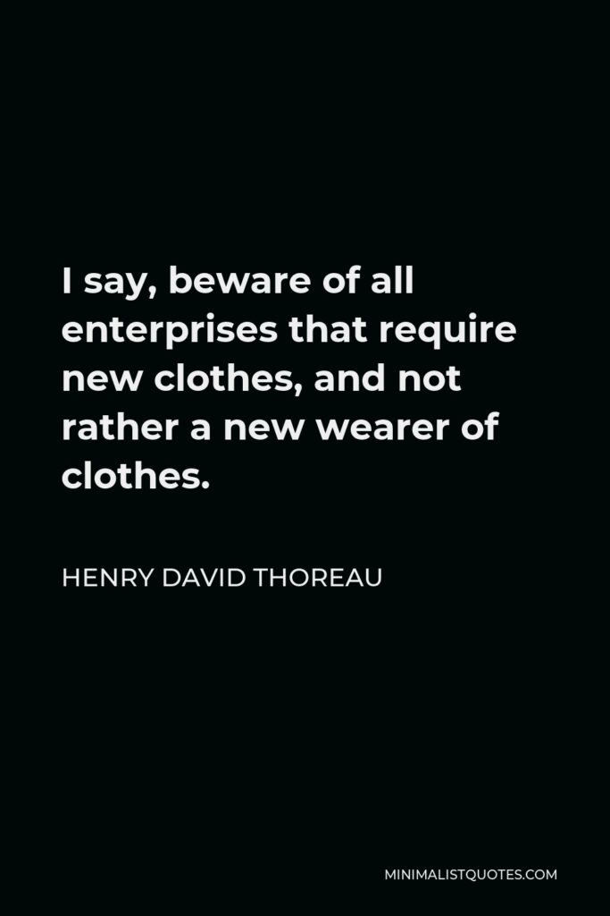 Henry David Thoreau Quote - I say, beware of all enterprises that require new clothes, and not rather a new wearer of clothes.