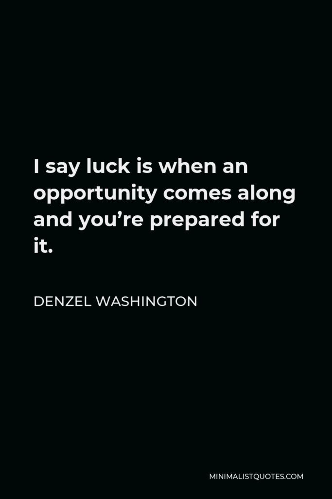 Denzel Washington Quote - I say luck is when an opportunity comes along and you're prepared for it.