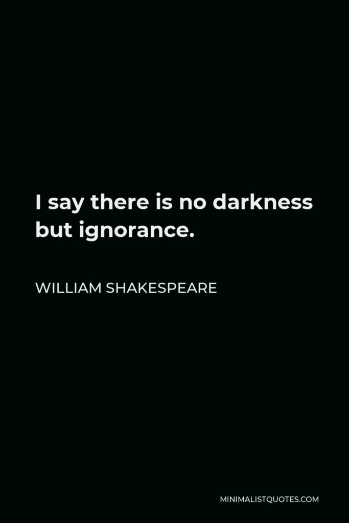 William Shakespeare Quote - I say there is no darkness but ignorance.