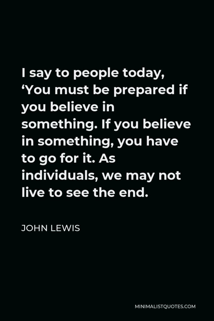 John Lewis Quote - I say to people today, 'You must be prepared if you believe in something. If you believe in something, you have to go for it. As individuals, we may not live to see the end.