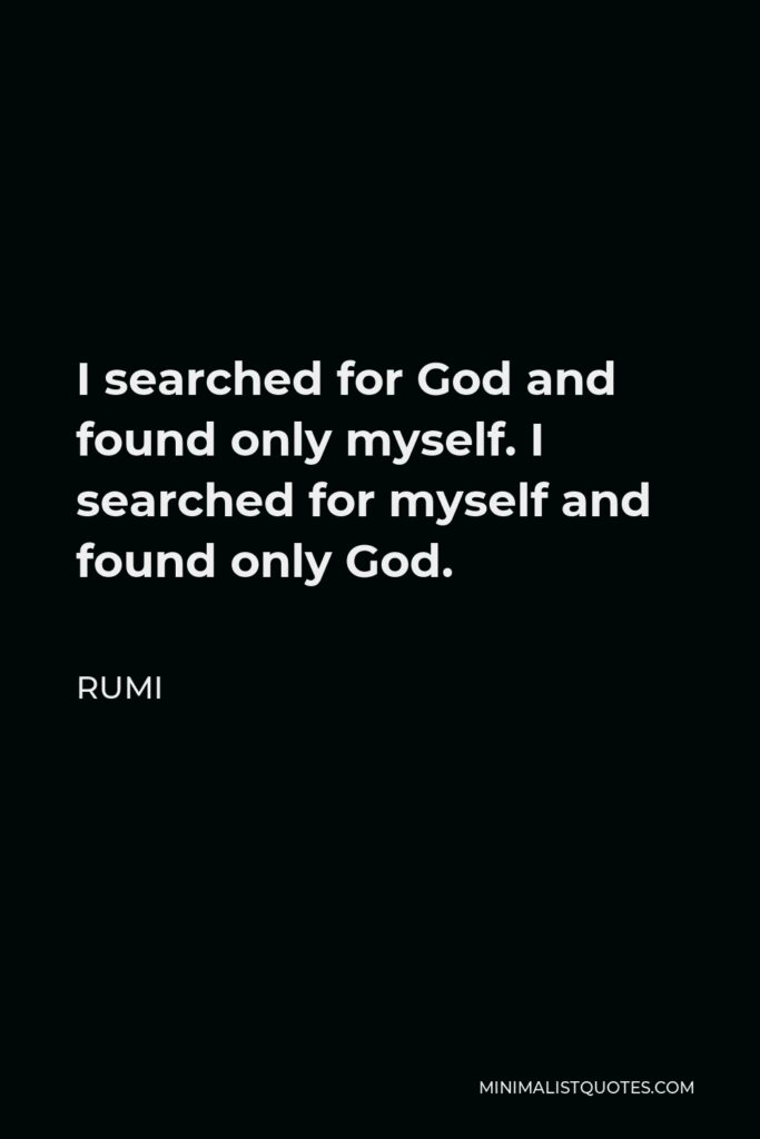 Rumi Quote - I searched for God and found only myself. I searched for myself and found only God.