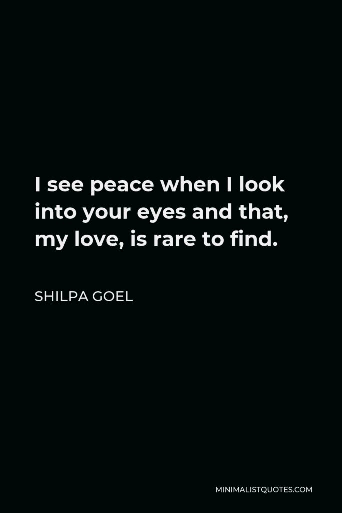 Shilpa Goel Quote - I see peace when I look into your eyes and that, my love, is rare to find.