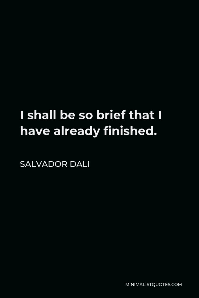 Salvador Dali Quote - I shall be so brief that I have already finished.