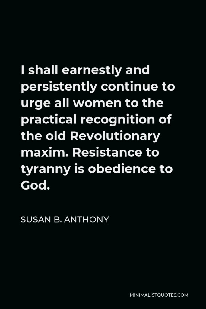 Susan B. Anthony Quote - I shall earnestly and persistently continue to urge all women to the practical recognition of the old Revolutionary maxim. Resistance to tyranny is obedience to God.