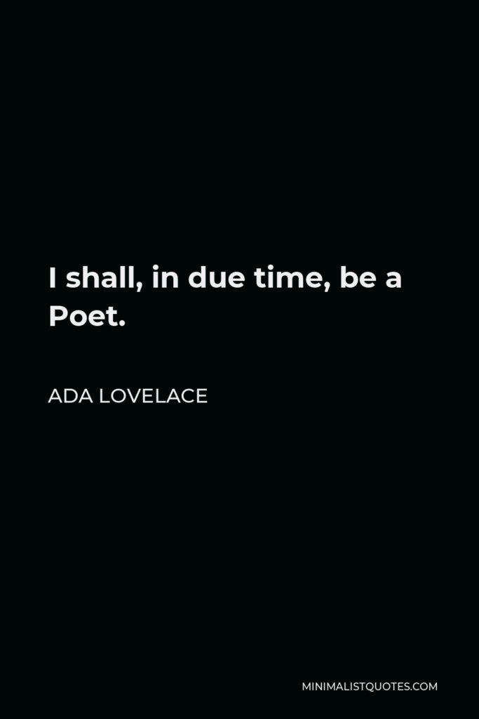 Ada Lovelace Quote - I shall, in due time, be a Poet.