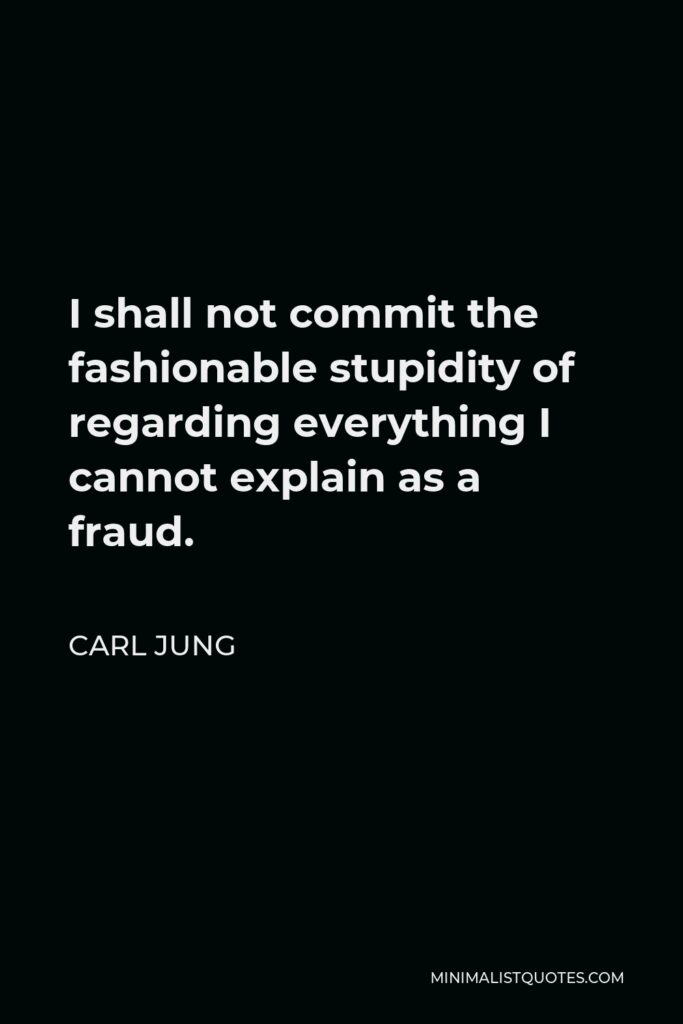 Carl Jung Quote - I shall not commit the fashionable stupidity of regarding everything I cannot explain as a fraud.