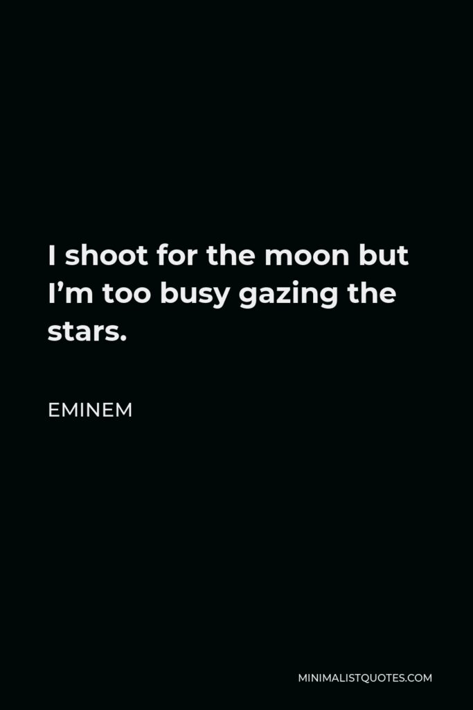 Eminem Quote - I shoot for the moon but I'm too busy gazing the stars.