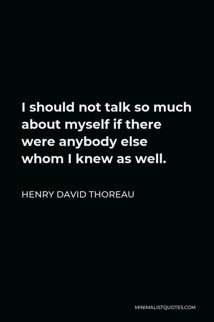 Henry David Thoreau Quote - I should not talk so much about myself if there were anybody else whom I knew as well.