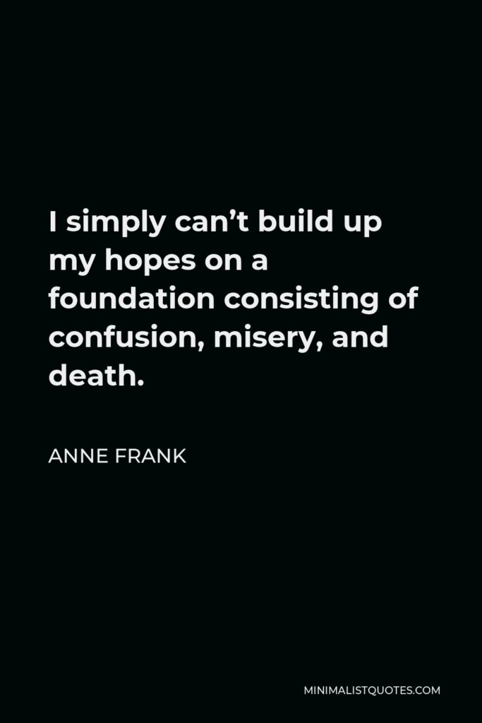 Anne Frank Quote - I simply can't build up my hopes on a foundation consisting of confusion, misery, and death.