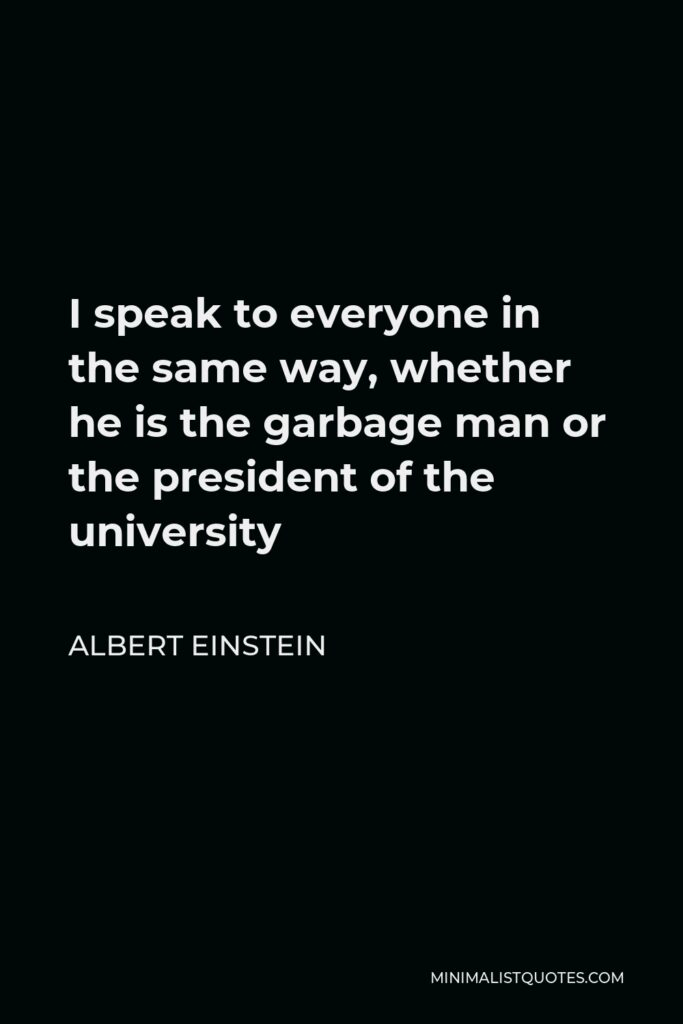 Albert Einstein Quote - I speak to everyone in the same way, whether he is the garbage man or the president of the university