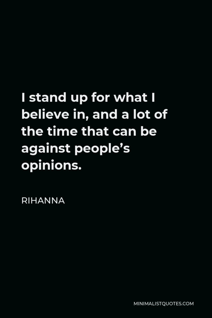 Rihanna Quote - I stand up for what I believe in, and a lot of the time that can be against people's opinions.