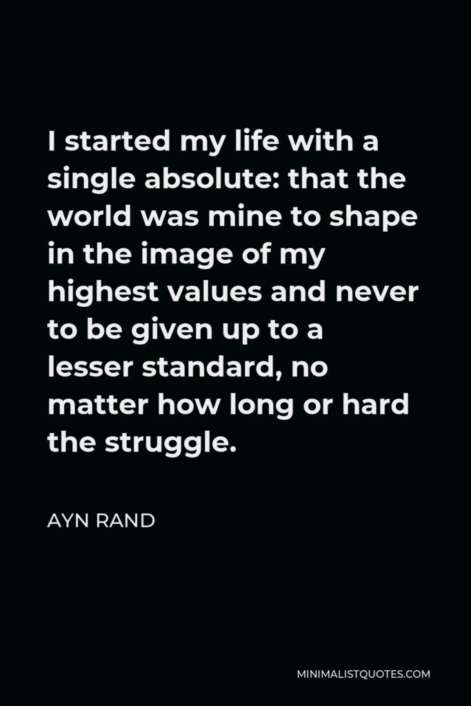 Ayn Rand Quote - I started my life with a single absolute: that the world was mine to shape in the image of my highest values and never to be given up to a lesser standard, no matter how long or hard the struggle.