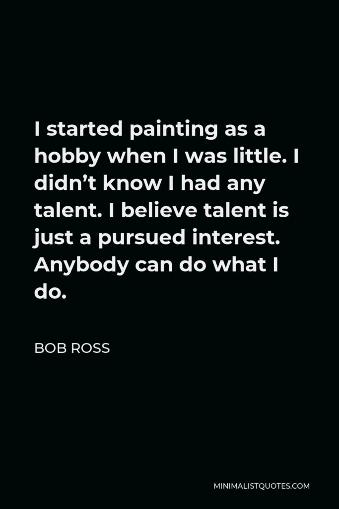 Bob Ross Quote - I started painting as a hobby when I was little. I didn't know I had any talent. I believe talent is just a pursued interest. Anybody can do what I do.
