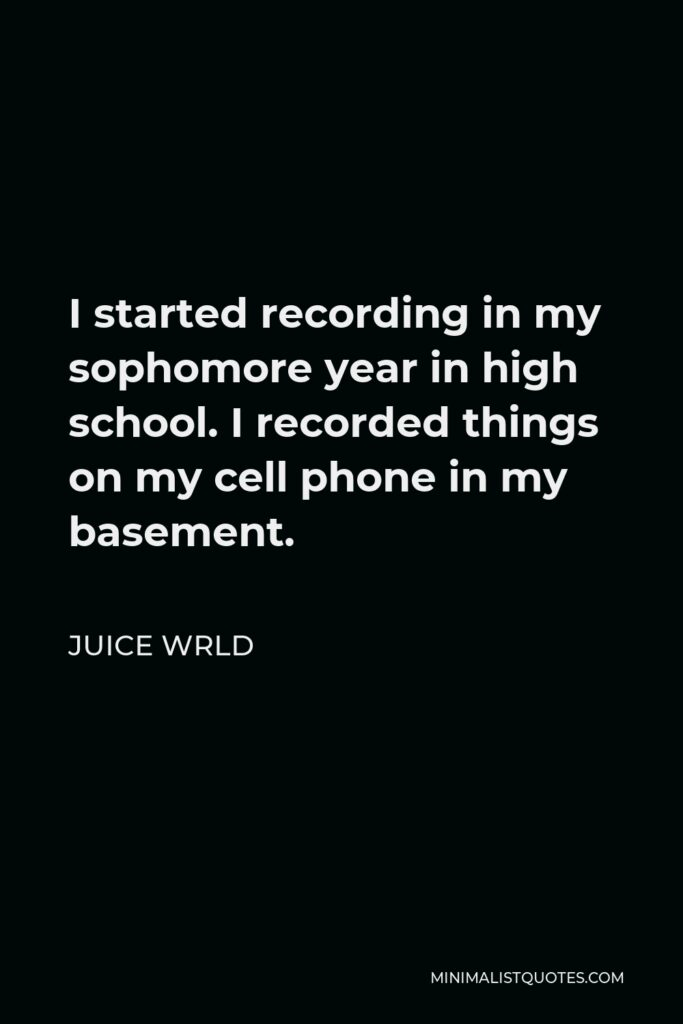 Juice Wrld Quote - I started recording in my sophomore year in high school. I recorded things on my cell phone in my basement.