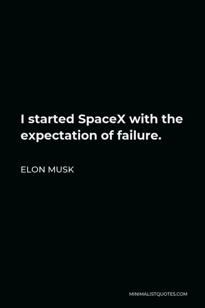 Elon Musk Quote - I started SpaceX with the expectation of failure.