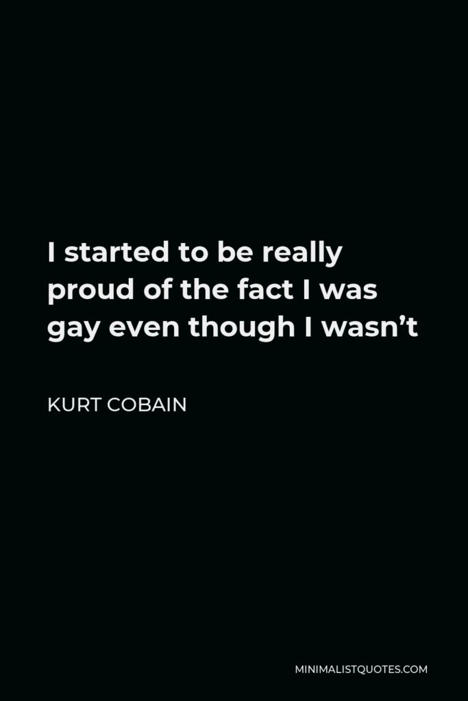 Kurt Cobain Quote - I started to be really proud of the fact I was gay even though I wasn't