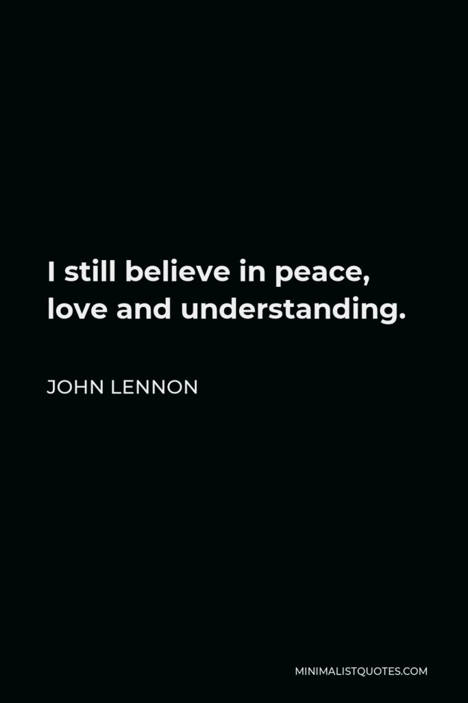 John Lennon Quote - I still believe in peace, love and understanding.