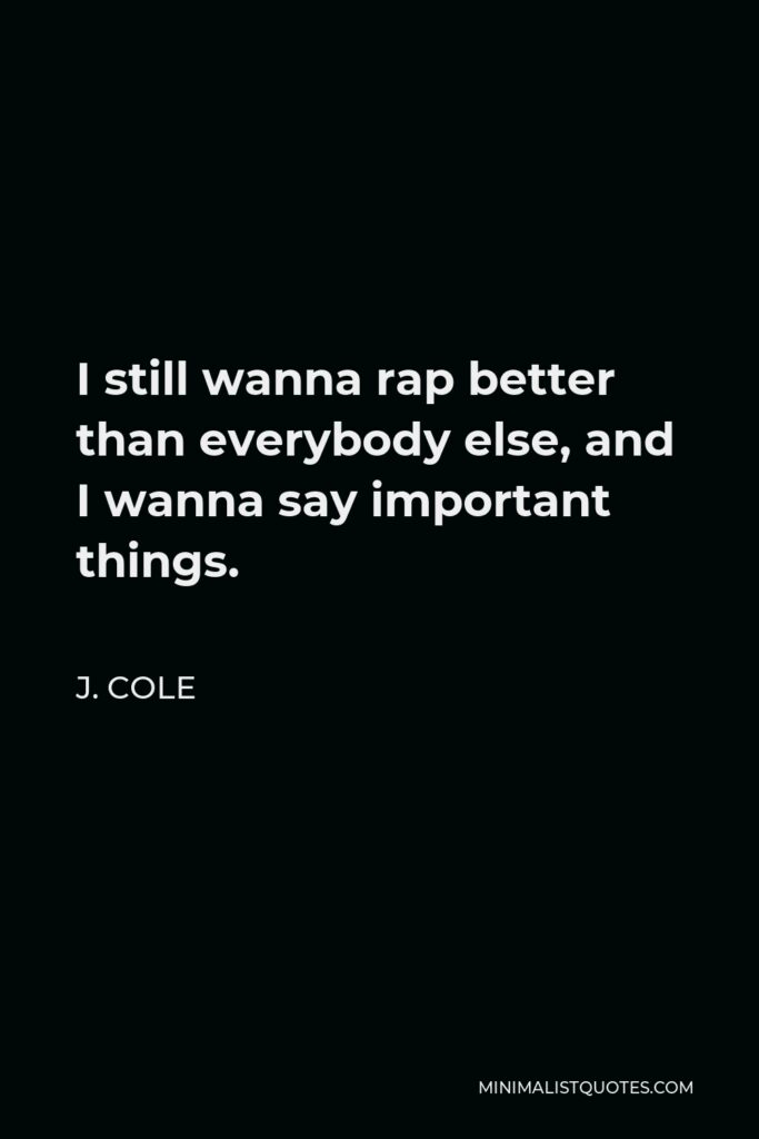 J. Cole Quote - I still wanna rap better than everybody else, and I wanna say important things.